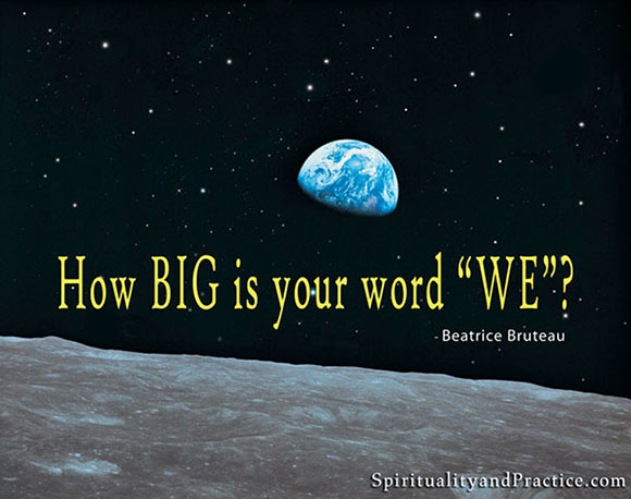 """How big is your We?"" -- Beatrice Bruteau"