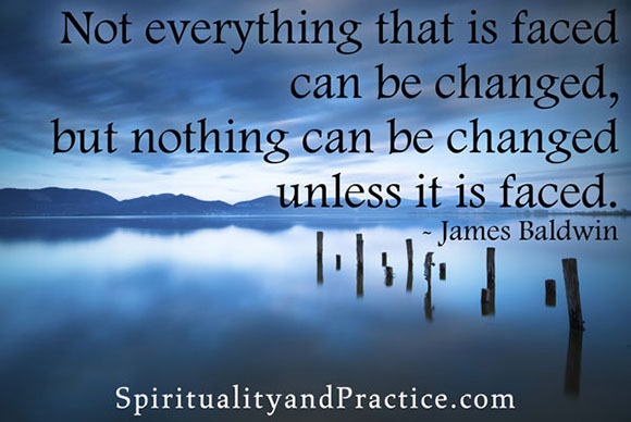 """Not everything that is faced can be changed, but nothing can be changed unless it is faced."" -- James Baldwin"
