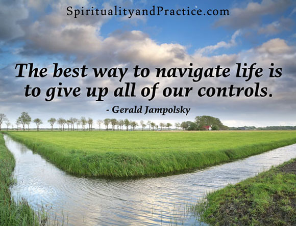 """The best way to navigate life is to give up all of our controls."" -- Gerald Jampolsky"