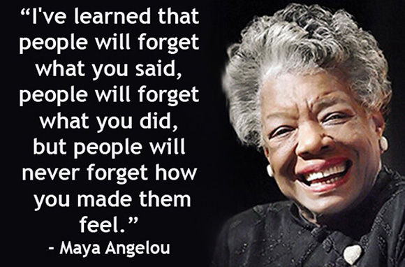"""I've learned that people will forget wha tyou said, people will forget what you did, but people will never forget how you made them feel."" -- Maya Angelou"