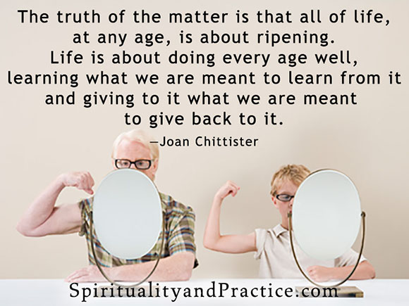 """The truth of the matter is that all of life, at any age, is about ripening. Life is about doing every age well, learning what we are meant to learn from it and giving to it what we are meant to give back to it.""—Joan Chittister"
