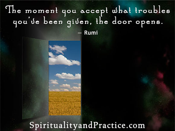 """The moment you accept what troubles you've been given, the door opens."" -- Rumi"