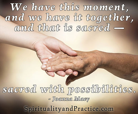 """We have this moment and we have it together, and that is sacred -- sacred with possibilities."" -- Joanna Macy"